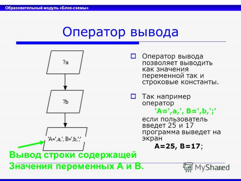 Образовательный модуль «Блок-схемы» 26 Оператор вывода Оператор вывода позволяет выводить как значения переменной так и строковые константы. Так например оператор 'A=',a,', B=',b,';' если пользователь введет 25 и 17 программа выведет на экран A=25, B