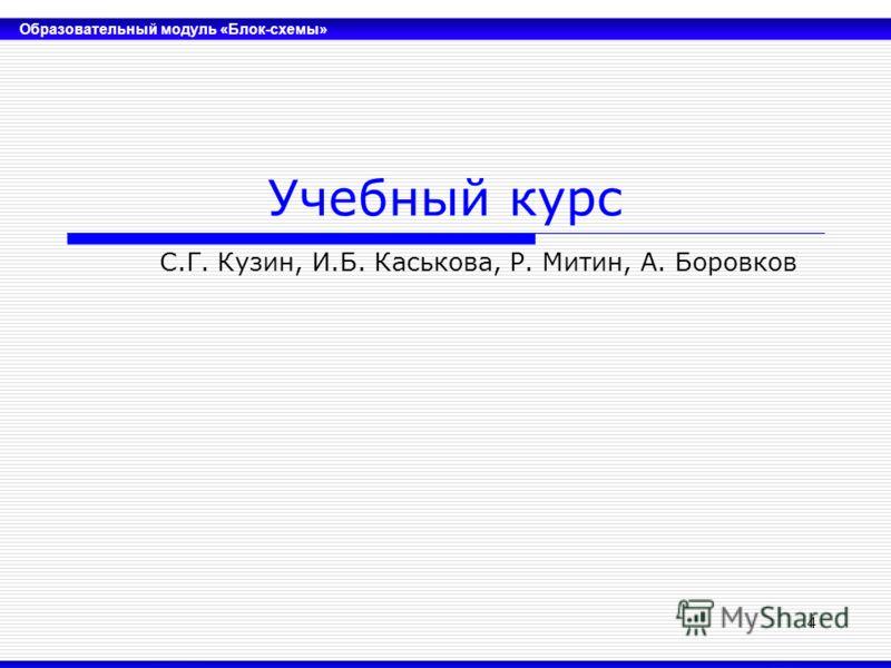 Образовательный модуль «Блок-схемы» 4 Учебный курс С.Г. Кузин, И.Б. Каськова, Р. Митин, А. Боровков