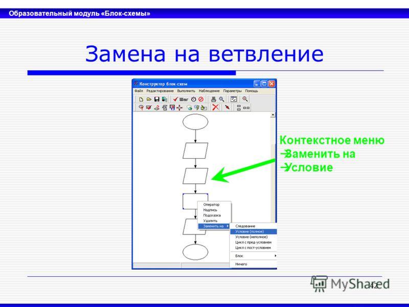 Образовательный модуль «Блок-схемы» 42 Замена на ветвление Контекстное меню Заменить на Условие
