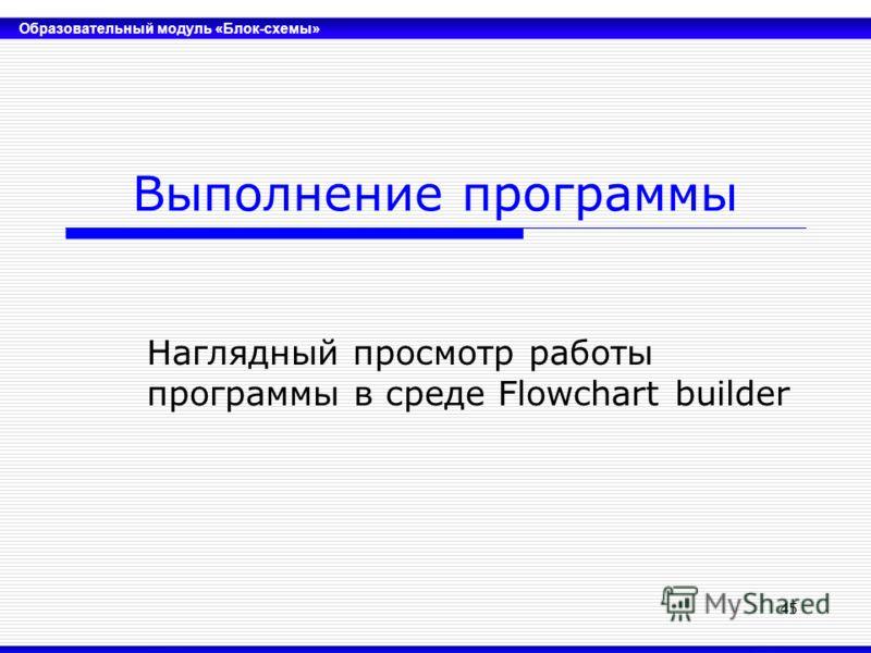 Образовательный модуль «Блок-схемы» 45 Выполнение программы Наглядный просмотр работы программы в среде Flowchart builder