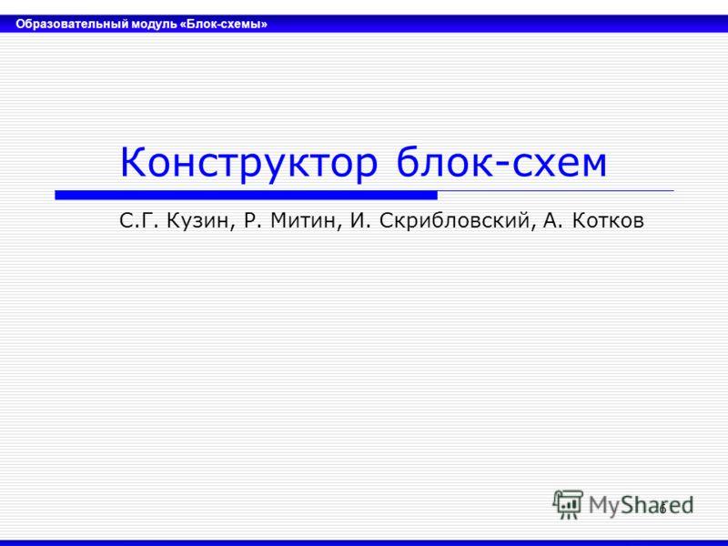 Образовательный модуль «Блок-схемы» 6 Конструктор блок-схем С.Г. Кузин, Р. Митин, И. Скрибловский, А. Котков