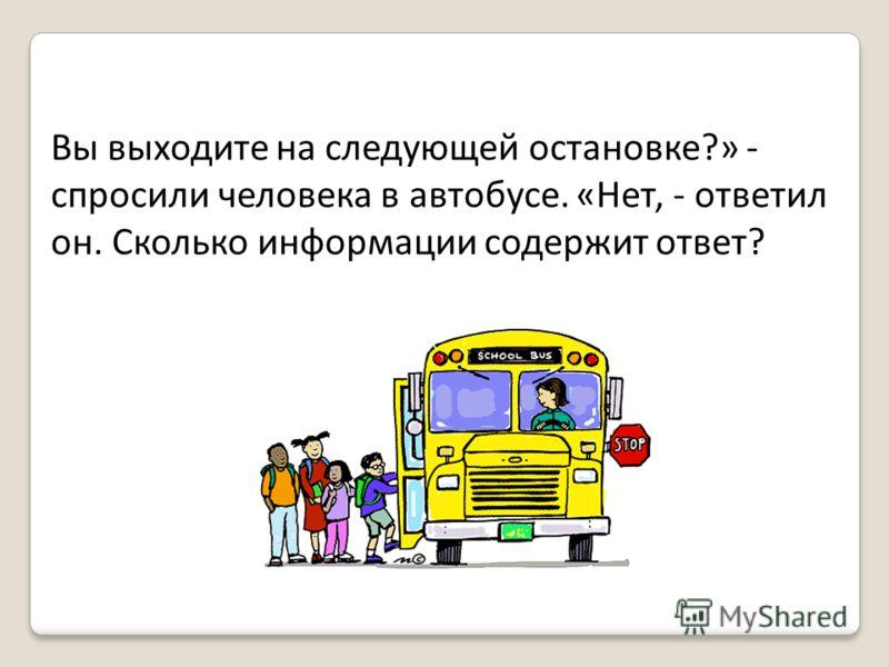 Вы выходите на следующей остановке?» - спросили человека в автобусе. «Нет, - ответил он. Сколько информации содержит ответ?