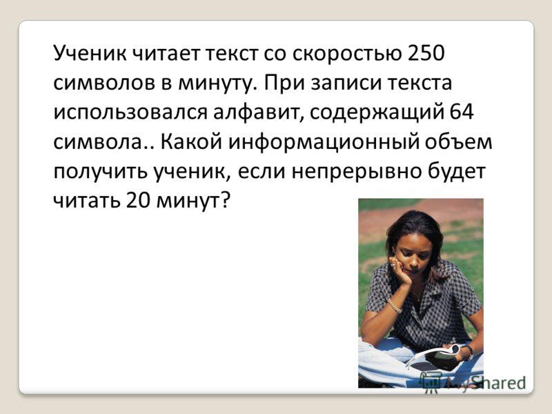 Ученик читает текст со скоростью 250 символов в минуту. При записи текста использовался алфавит, содержащий 64 символа.. Какой информационный объем получить ученик, если непрерывно будет читать 20 минут?