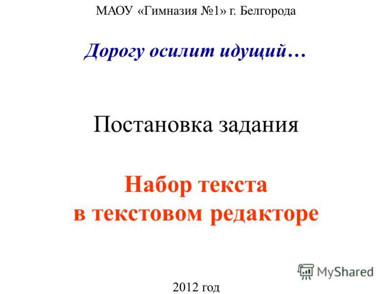 Постановка задания Набор текста в текстовом редакторе МАОУ «Гимназия 1» г. Белгорода 2012 год Дорогу осилит идущий…