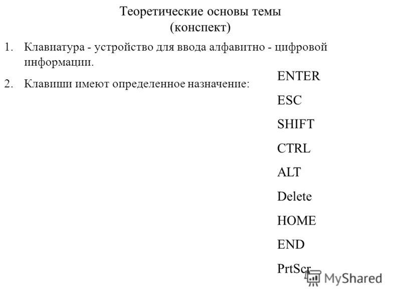 Теоретические основы темы (конспект) 1.Клавиатура - устройство для ввода алфавитно - цифровой информации. 2.Клавиши имеют определенное назначение: ENTER ESC SHIFT CTRL ALT Delete HOME END PrtScr