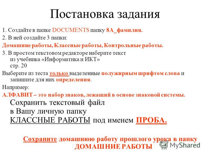Постановка задания 1. Создайте в папке DOCUMENTS папку 8А_фамилия. 2. В ней создайте 3 папки: Домашние работы, Классные работы, Контрольные работы. 3. В простом текстовом редакторе наберите текст из учебника «Информатика и ИКТ» стр. 20 Выберите из те