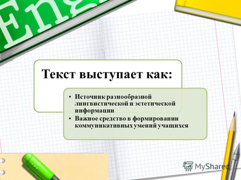 Текст выступает как: Источник разнообразной лингвистической и эстетической информации Важное средство в формировании коммуникативных умений учащихся
