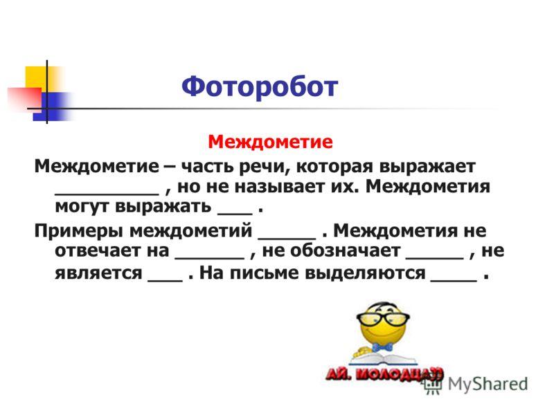 Фоторобот Междометие Междометие – часть речи, которая выражает _________, но не называет их. Междометия могут выражать ___. Примеры междометий _____. Междометия не отвечает на ______, не обозначает _____, не является ___. На письме выделяются ____.