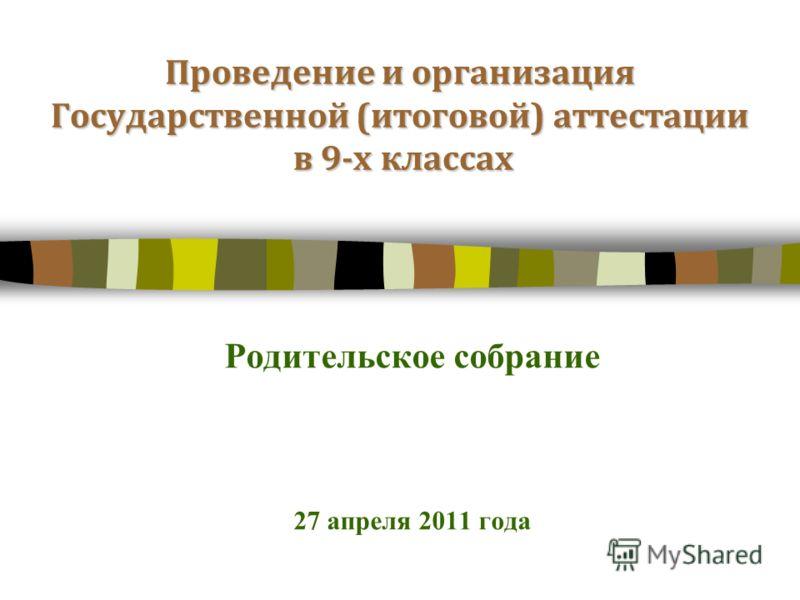 Проведение и организация Государственной (итоговой) аттестации в 9-х классах Родительское собрание 27 апреля 2011 года