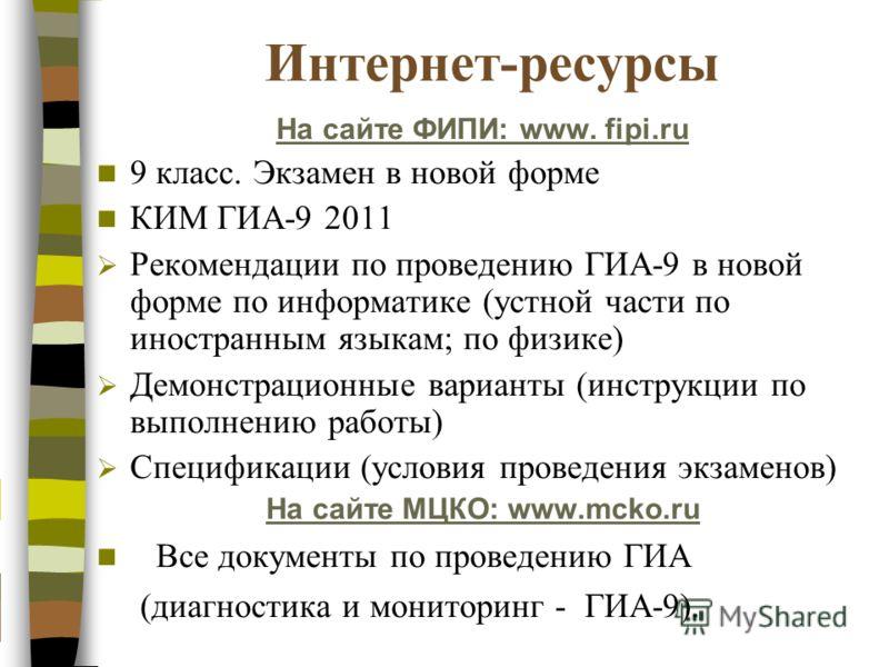 Интернет-ресурсы На сайте ФИПИ: www. fipi.ru 9 класс. Экзамен в новой форме КИМ ГИА-9 2011 Рекомендации по проведению ГИА-9 в новой форме по информатике (устной части по иностранным языкам; по физике) Демонстрационные варианты (инструкции по выполнен