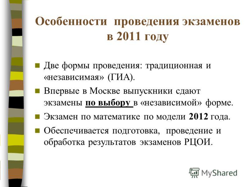 Особенности проведения экзаменов в 2011 году Две формы проведения: традиционная и «независимая» (ГИА). Впервые в Москве выпускники сдают экзамены по выбору в «независимой» форме. Экзамен по математике по модели 2012 года. Обеспечивается подготовка, п