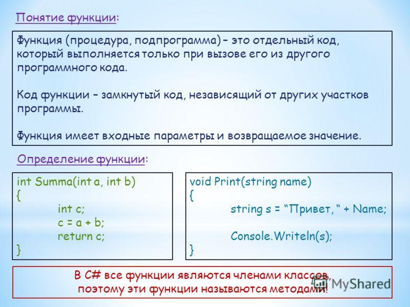 Понятие функции: Функция (процедура, подпрограмма) – это отдельный код, который выполняется только при вызове его из другого программного кода. Код функции – замкнутый код, независящий от других участков программы. Функция имеет входные параметры и в