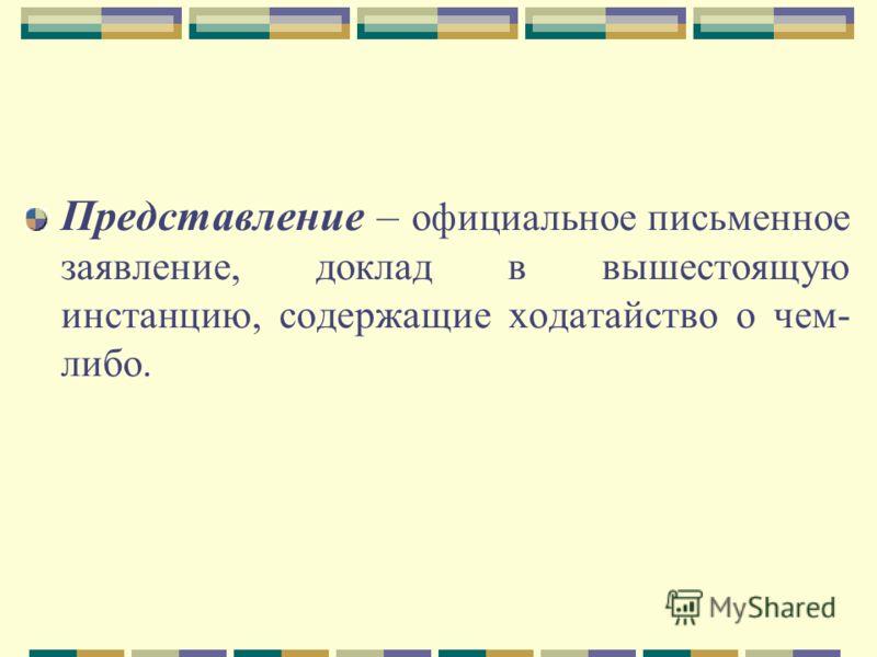 Представление – официальное письменное заявление, доклад в вышестоящую инстанцию, содержащие ходатайство о чем- либо.
