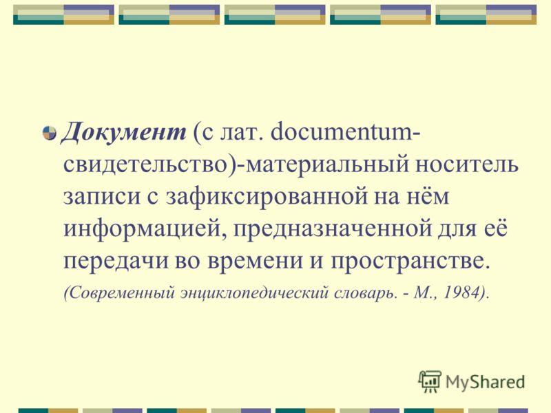 Документ (с лат. documentum- свидетельство)-материальный носитель записи с зафиксированной на нём информацией, предназначенной для её передачи во времени и пространстве. (Современный энциклопедический словарь. - М., 1984).