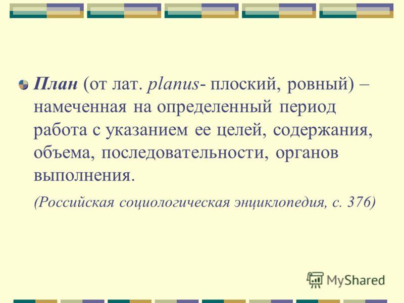 План (от лат. planus- плоский, ровный) – намеченная на определенный период работа с указанием ее целей, содержания, объема, последовательности, органов выполнения. (Российская социологическая энциклопедия, с. 376)