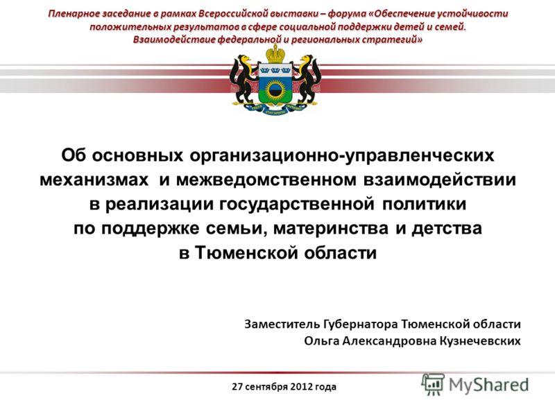 Об основных организационно-управленческих механизмах и межведомственном взаимодействии в реализации государственной политики по поддержке семьи, материнства и детства в Тюменской области 27 сентября 2012 года Заместитель Губернатора Тюменской области