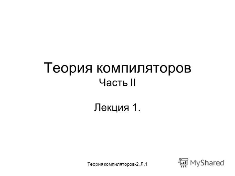 Теория компиляторов-2. Л.11 Теория компиляторов Часть II Лекция 1.