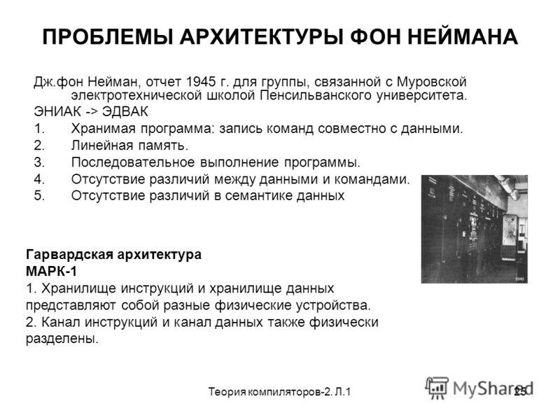 Теория компиляторов-2. Л.125 ПРОБЛЕМЫ АРХИТЕКТУРЫ ФОН НЕЙМАНА Дж.фон Нейман, отчет 1945 г. для группы, связанной с Муровской электротехнической школой Пенсильванского университета. ЭНИАК -> ЭДВАК 1.Хранимая программа: запись команд совместно с данным