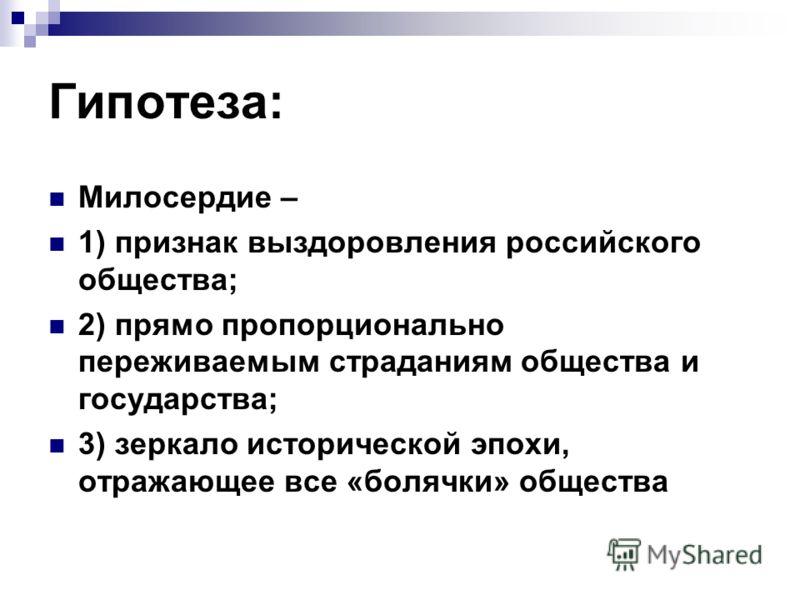 Гипотеза: Милосердие – 1) признак выздоровления российского общества; 2) прямо пропорционально переживаемым страданиям общества и государства; 3) зеркало исторической эпохи, отражающее все «болячки» общества
