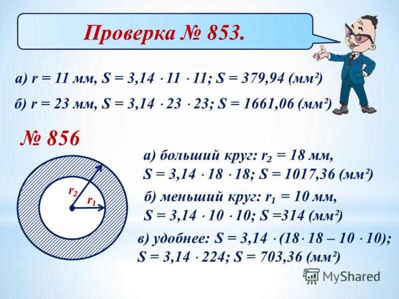 Проверка 853. а) r = 11 мм, S = 3,14 11 11; S = 379,94 (мм²) б) r = 23 мм, S = 3,14 23 23; S = 1661,06 (мм²) 856 а) больший круг: r = 18 мм, S = 3,14 18 18; S = 1017,36 (мм²) б) меньший круг: r = 10 мм, S = 3,14 10 10; S =314 (мм²) в) удобнее: S = 3,