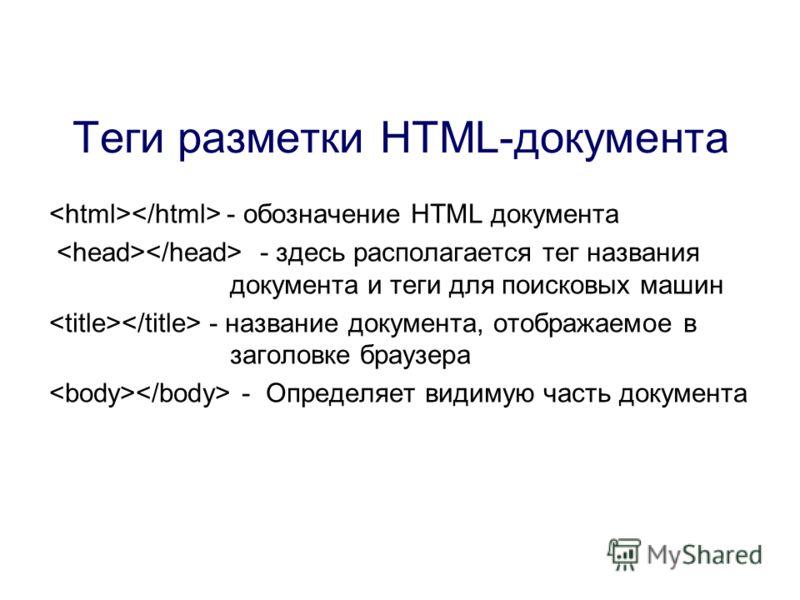 - обозначение HTML документа - здесь располагается тег названия документа и теги для поисковых машин - название документа, отображаемое в заголовке браузера - Определяет видимую часть документа Теги разметки HTML-документа