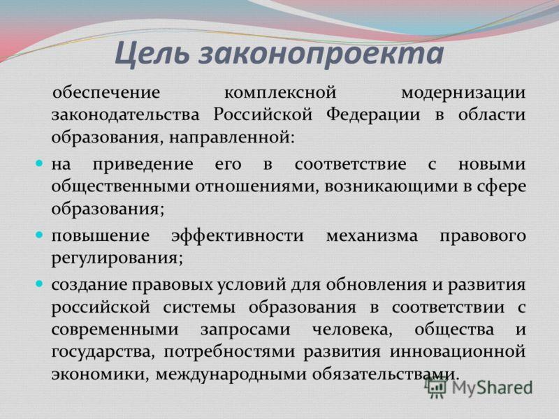 Цель законопроекта обеспечение комплексной модернизации законодательства Российской Федерации в области образования, направленной: на приведение его в соответствие с новыми общественными отношениями, возникающими в сфере образования; повышение эффект