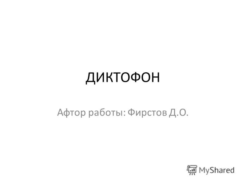 ДИКТОФОН Афтор работы: Фирстов Д.О.