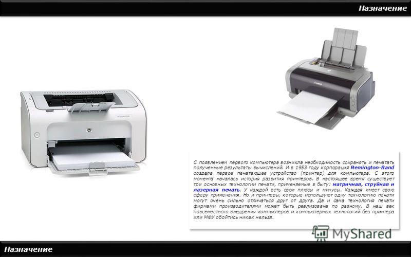 Назначение С появлением первого компьютера возникла необходимость сохранять и печатать полученные результаты вычислений. И в 1953 году корпорация Remington-Rand создала первое печатающее устройство (принтер) для компьютера. С этого момента началась и