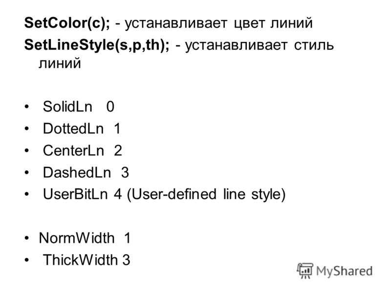 SetColor(c); - устанавливает цвет линий SetLineStyle(s,p,th); - устанавливает стиль линий SolidLn 0 DottedLn 1 CenterLn 2 DashedLn 3 UserBitLn 4 (User-defined line style) NormWidth 1 ThickWidth 3