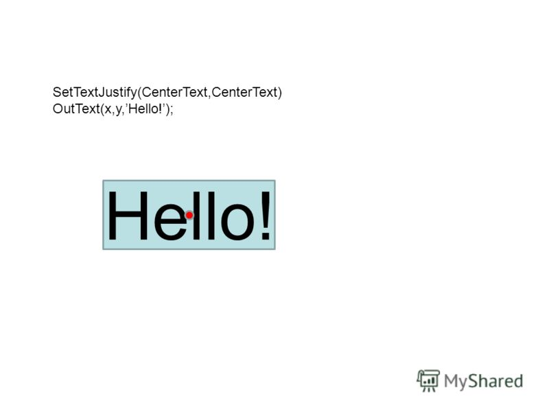 Hello! SetTextJustify(CenterText,CenterText) OutText(x,y,Hello!);