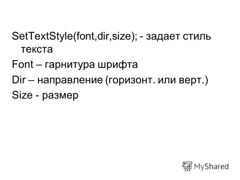 SetTextStyle(font,dir,size); - задает стиль текста Font – гарнитура шрифта Dir – направление (горизонт. или верт.) Size - размер