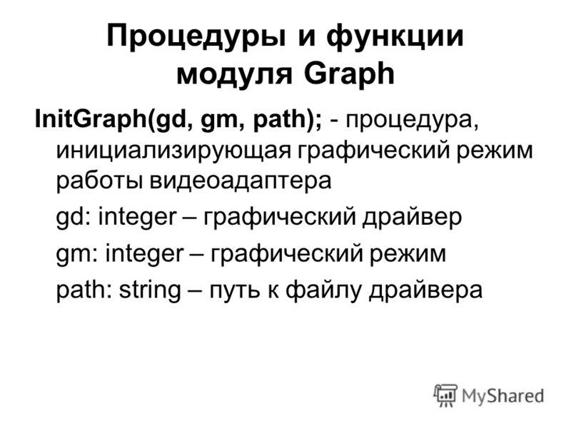 Процедуры и функции модуля Graph InitGraph(gd, gm, path); - процедура, инициализирующая графический режим работы видеоадаптера gd: integer – графический драйвер gm: integer – графический режим path: string – путь к файлу драйвера