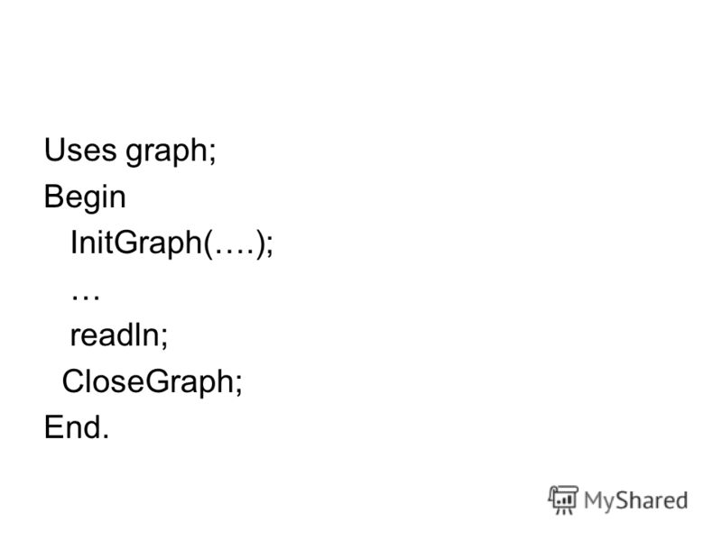 Uses graph; Begin InitGraph(….); … readln; CloseGraph; End.