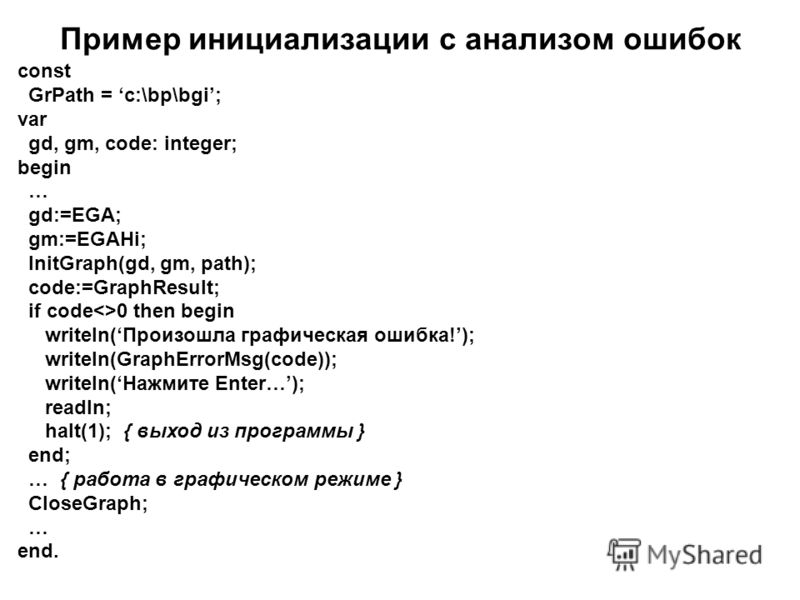 Пример инициализации с анализом ошибок const GrPath = c:\bp\bgi; var gd, gm, code: integer; begin … gd:=EGA; gm:=EGAHi; InitGraph(gd, gm, path); code:=GraphResult; if code0 then begin writeln(Произошла графическая ошибка!); writeln(GraphErrorMsg(code