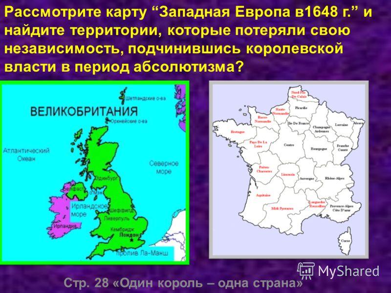 Стр. 28 «Один король – одна страна» Рассмотрите карту Западная Европа в1648 г. и найдите территории, которые потеряли свою независимость, подчинившись королевской власти в период абсолютизма?