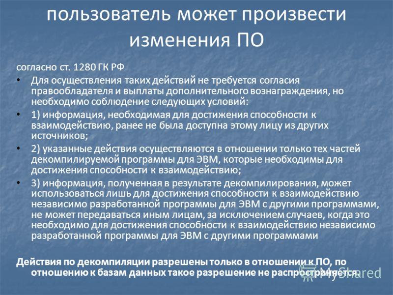 пользователь может произвести изменения ПО согласно ст. 1280 ГК РФ Для осуществления таких действий не требуется согласия правообладателя и выплаты дополнительного вознаграждения, но необходимо соблюдение следующих условий: 1) информация, необходимая