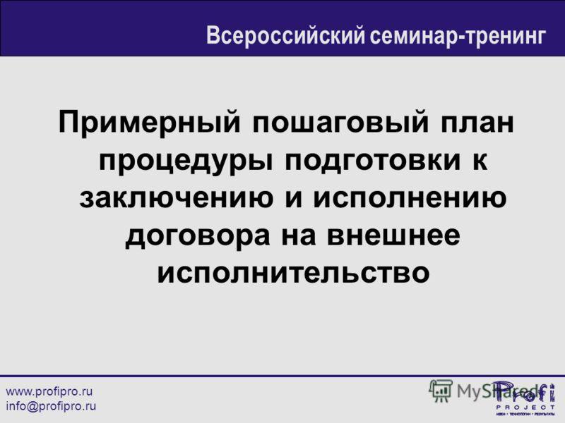 Примерный пошаговый план процедуры подготовки к заключению и исполнению договора на внешнее исполнительство www.profipro.ru info@profipro.ru Всероссийский семинар-тренинг