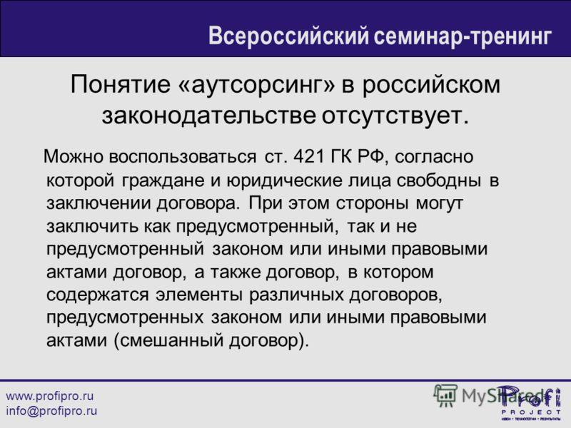 Понятие «аутсорсинг» в российском законодательстве отсутствует. Можно воспользоваться ст. 421 ГК РФ, согласно которой граждане и юридические лица свободны в заключении договора. При этом стороны могут заключить как предусмотренный, так и не предусмот