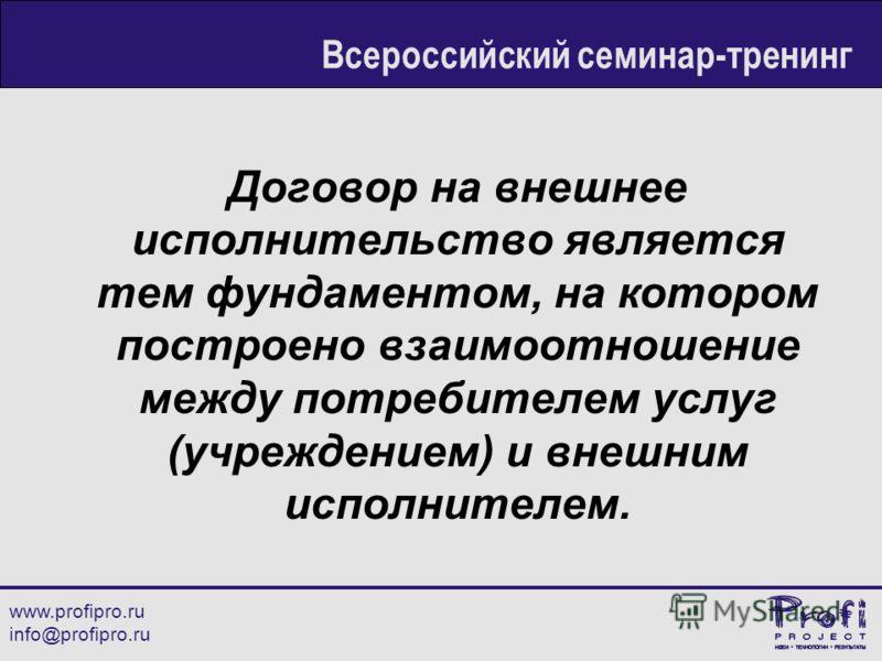 Договор на внешнее исполнительство является тем фундаментом, на котором построено взаимоотношение между потребителем услуг (учреждением) и внешним исполнителем. www.profipro.ru info@profipro.ru Всероссийский семинар-тренинг