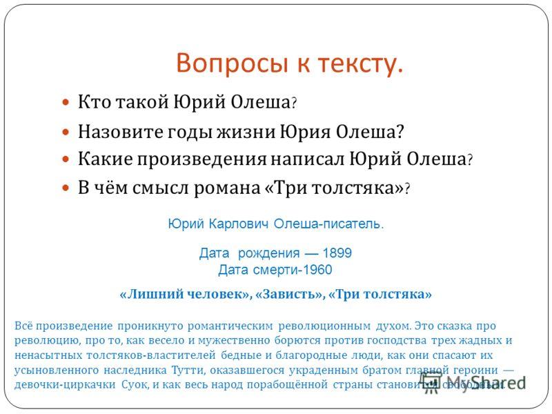 Вопросы к тексту. Кто такой Юрий Олеша ? Назовите годы жизни Юрия Олеша ? Какие произведения написал Юрий Олеша ? В чём смысл романа « Три толстяка »? Юрий Карлович Олеша-писатель. Дата рождения 1899 Дата смерти-1960 « Лишний человек », « Зависть »,