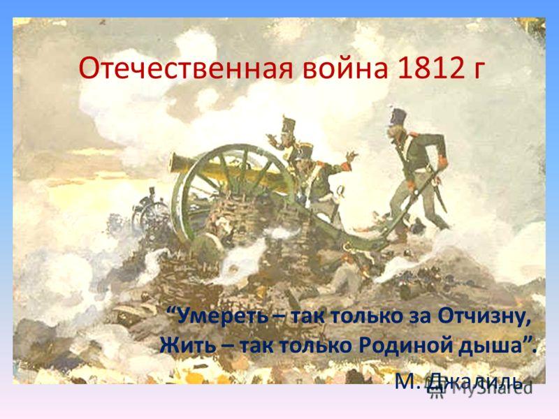 Отечественная война 1812 г Умереть – так только за Отчизну, Жить – так только Родиной дыша. М. Джалиль