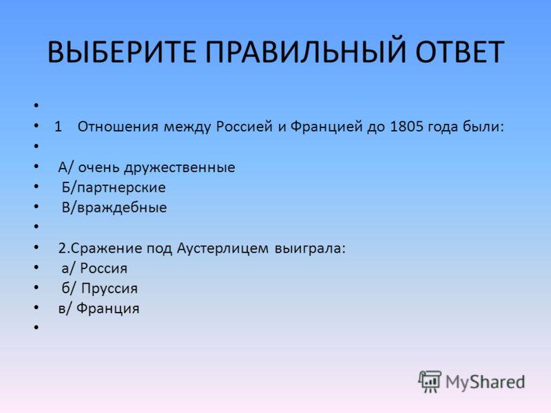 ВЫБЕРИТЕ ПРАВИЛЬНЫЙ ОТВЕТ 1 Отношения между Россией и Францией до 1805 года были: А/ очень дружественные Б/партнерские В/враждебные 2.Сражение под Аустерлицем выиграла: а/ Россия б/ Пруссия в/ Франция