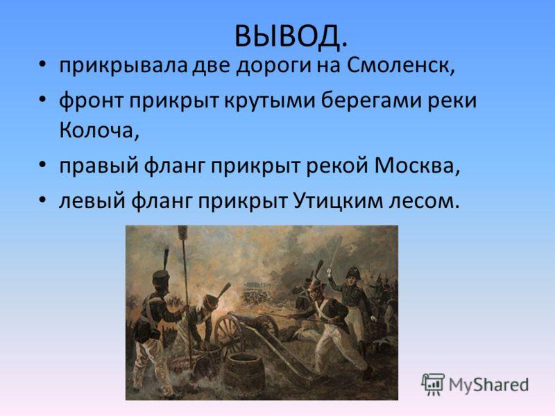 ВЫВОД. прикрывала две дороги на Смоленск, фронт прикрыт крутыми берегами реки Колоча, правый фланг прикрыт рекой Москва, левый фланг прикрыт Утицким лесом.