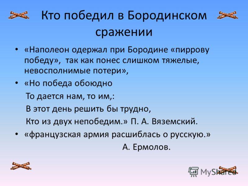 Кто победил в Бородинском сражении «Наполеон одержал при Бородине «пиррову победу», так как понес слишком тяжелые, невосполнимые потери», «Но победа обоюдно То дается нам, то им,: В этот день решить бы трудно, Кто из двух непобедим.» П. А. Вяземский.