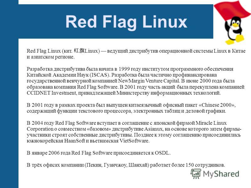 Red Flag Linux Red Flag Linux (кит. Linux) ведущий дистрибутив операционной системы Linux в Китае и азиатском регионе. Разработка дистрибутива была начата в 1999 году институтом программного обеспечения Китайской Академии Наук (ISCAS). Разработка был