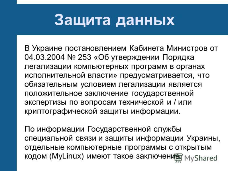 Защита данных В Украине постановлением Кабинета Министров от 04.03.2004 253 «Об утверждении Порядка легализации компьютерных программ в органах исполнительной власти» предусматривается, что обязательным условием легализации является положительное зак