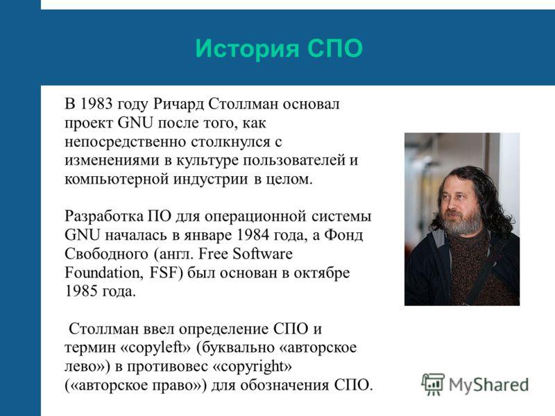 История СПО В 1983 году Ричард Столлман основал проект GNU после того, как непосредственно столкнулся с изменениями в культуре пользователей и компьютерной индустрии в целом. Разработка ПО для операционной системы GNU началась в январе 1984 года, а Ф