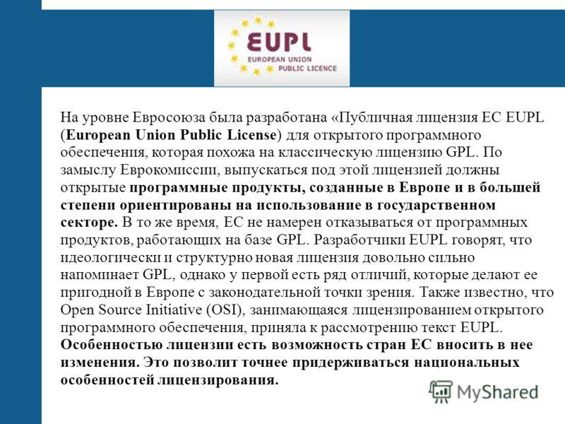 EUPL На уровне Евросоюза была разработана «Публичная лицензия ЕС EUPL (European Union Public License) для открытого программного обеспечения, которая похожа на классическую лицензию GPL. По замыслу Еврокомиссии, выпускаться под этой лицензией должны