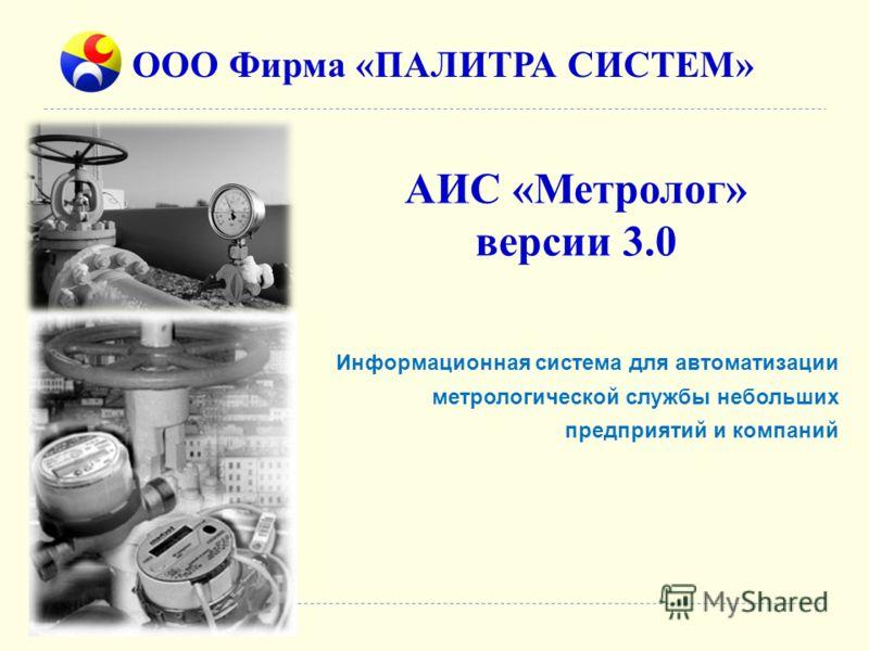 АИС «Метролог» версии 3.0 ООО Фирма «ПАЛИТРА СИСТЕМ» Информационная система для автоматизации метрологической службы небольших предприятий и компаний