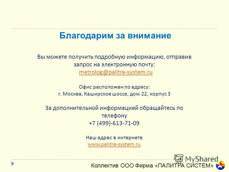 Благодарим за внимание Коллектив ООО Фирма «ПАЛИТРА СИСТЕМ» Вы можете получить подробную информацию, отправив запрос на электронную почту: metrolog@palitra-system.ru Офис расположен по адресу: г. Москва, Каширское шоссе, дом 22, корпус 3 За дополните